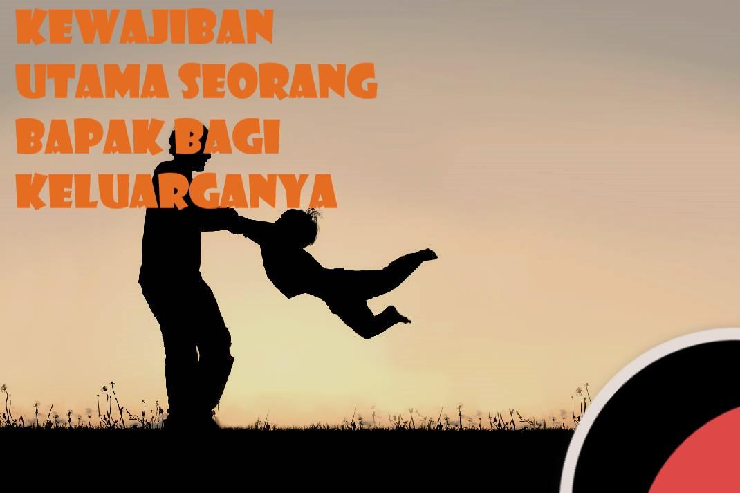 Kewajiban Utama Seorang Bapak Bagi Keluarganya