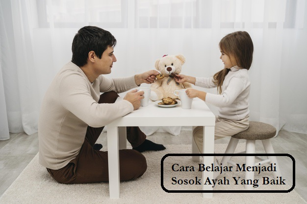 Cara Belajar Menjadi Sosok Ayah Yang Baik