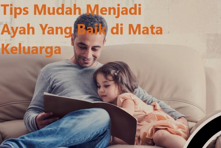 Tips Mudah Menjadi Ayah Yang Baik di Mata Keluarga